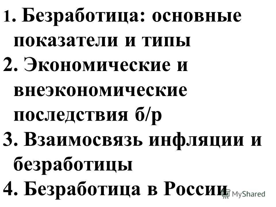 1. Безработица: основные показатели и типы 2. Экономические и внеэкономические последствия б/р 3. Взаимосвязь инфляции и безработицы 4. Безработица в России