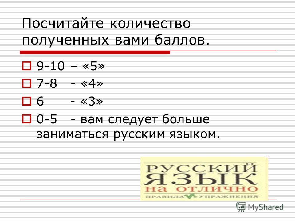 Посчитайте количество полученных вами баллов. 9-10 – «5» 7-8 - «4» 6 - «3» 0-5 - вам следует больше заниматься русским языком.