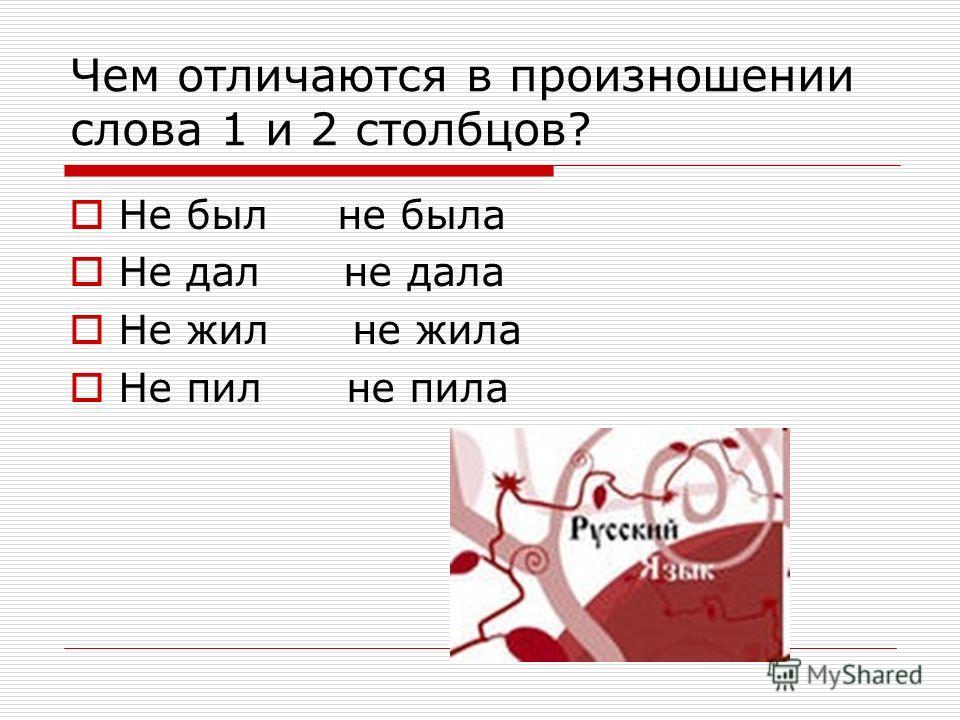 Чем отличаются в произношении слова 1 и 2 столбцов? Не был не была Не дал не дала Не жил не жила Не пил не пила