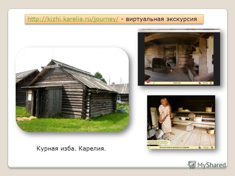 http://kizhi.karelia.ru/journey/http://kizhi.karelia.ru/journey/ - виртуальная экскурсия http://kizhi.karelia.ru/journey/http://kizhi.karelia.ru/journey/ - виртуальная экскурсия Курная изба. Карелия.