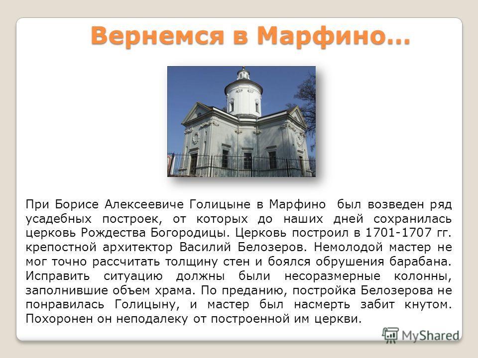 При Борисе Алексеевиче Голицыне в Марфино был возведен ряд усадебных построек, от которых до наших дней сохранилась церковь Рождества Богородицы. Церковь построил в 1701-1707 гг. крепостной архитектор Василий Белозеров. Немолодой мастер не мог точно