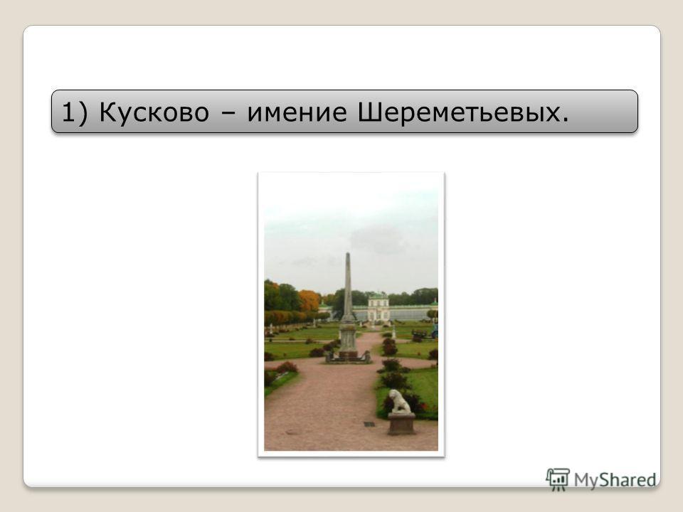 1)Кусково – имение Шереметьевых.