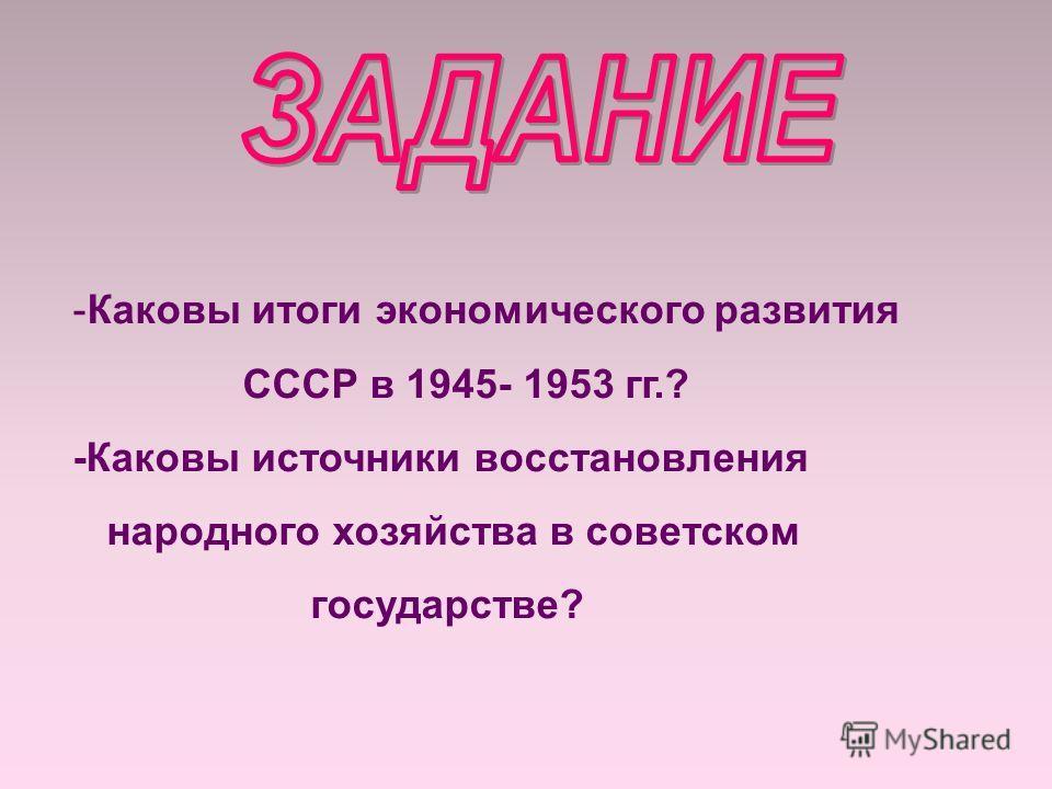 -Каковы итоги экономического развития СССР в 1945- 1953 гг.? -Каковы источники восстановления народного хозяйства в советском государстве?