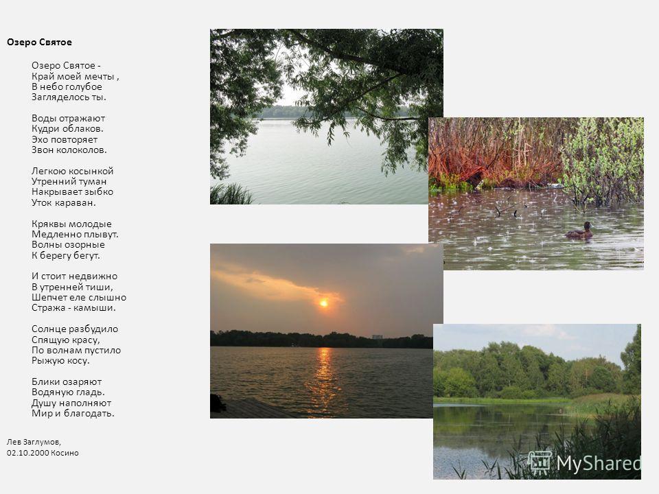 Озеро Святое Озеро Святое - Край моей мечты, В небо голубое Загляделось ты. Воды отражают Кудри облаков. Эхо повторяет Звон колоколов. Легкою косынкой Утренний туман Накрывает зыбко Уток караван. Кряквы молодые Медленно плывут. Волны озорные К берегу