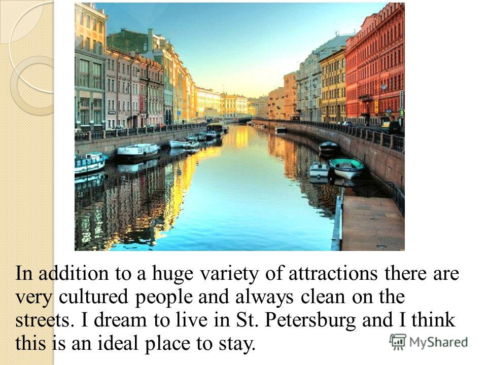 In addition to a huge variety of attractions there are very cultured people and always clean on the streets. I dream to live in St. Petersburg and I think this is an ideal place to stay.