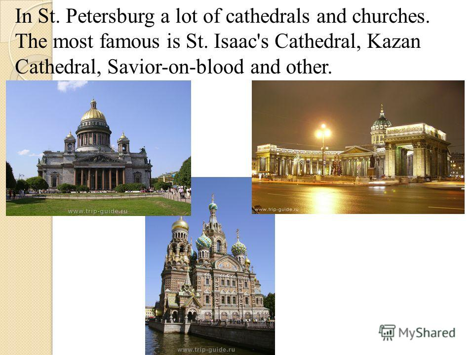 In St. Petersburg a lot of cathedrals and churches. The most famous is St. Isaac's Cathedral, Kazan Cathedral, Savior-on-blood and other.