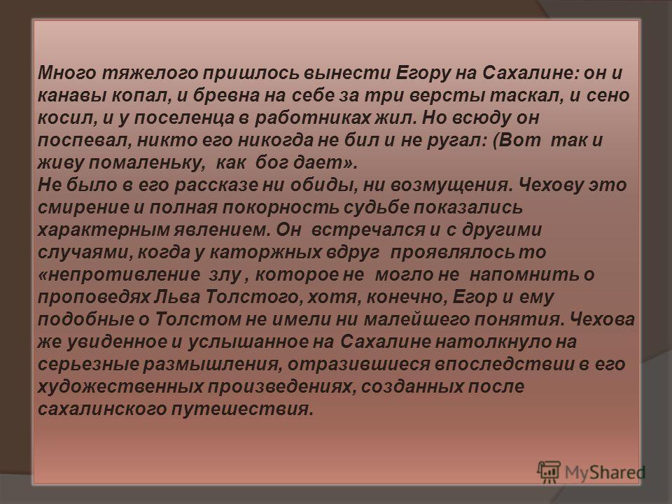 Много тяжелого пришлось вынести Егору на Сахалине: он и канавы копал, и бревна на себе за три версты таскал, и сено косил, и у поселенца в работниках жил. Но всюду он поспевал, никто его никогда не бил и не ругал: (Вот так и живу помаленьку, как бог