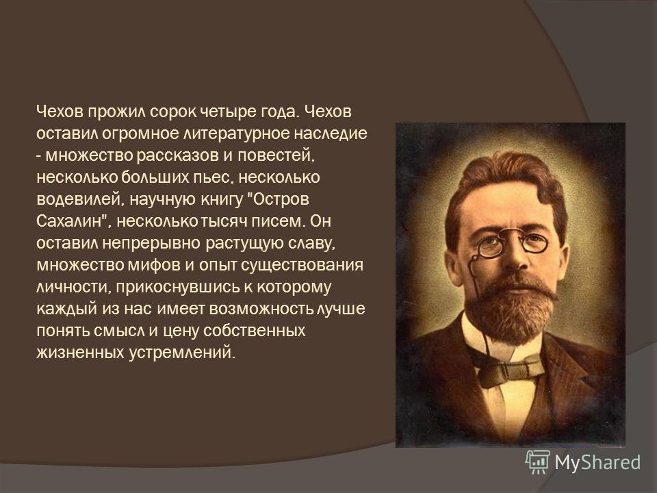 Чехов прожил сорок четыре года. Чехов оставил огромное литературное наследие - множество рассказов и повестей, несколько больших пьес, несколько водевилей, научную книгу