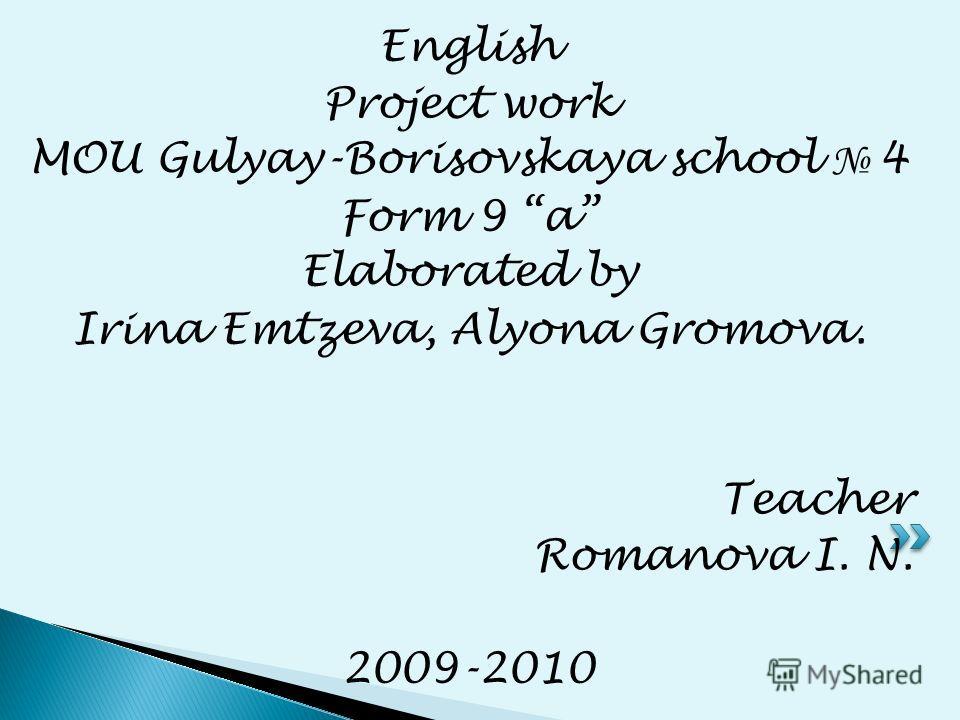 English Project work MOU Gulyay-Borisovskaya school 4 Form 9 a Elaborated by Irina Emtzeva, Alyona Gromova. Teacher Romanova I. N. 2009-2010