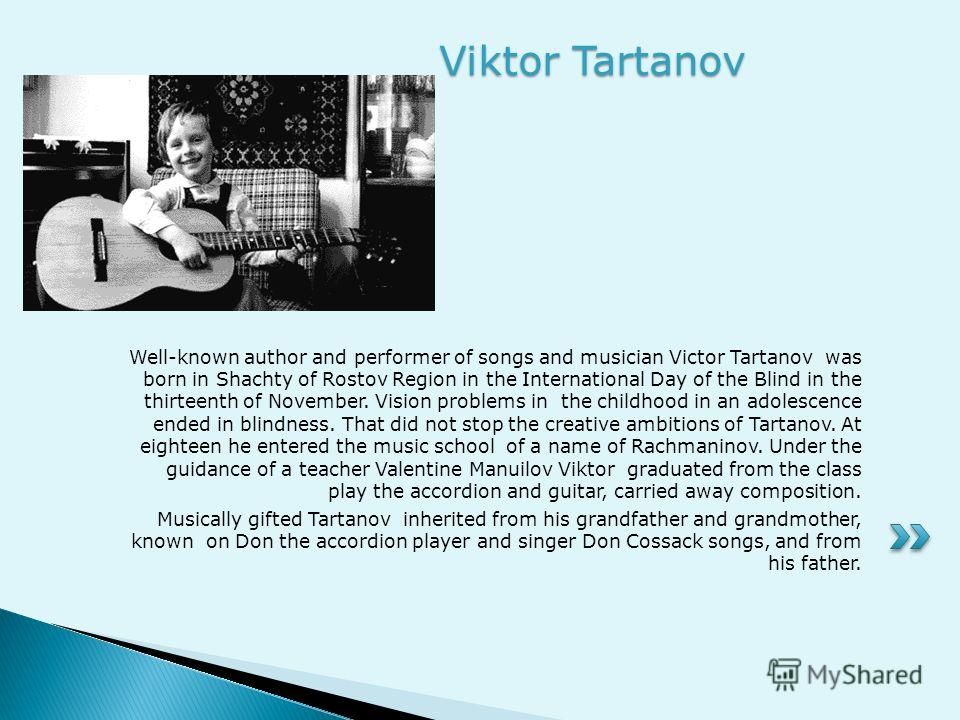 Well-known author and performer of songs and musician Victor Tartanov was born in Shachty of Rostov Region in the International Day of the Blind in the thirteenth of November. Vision problems in the childhood in an adolescence ended in blindness. Tha
