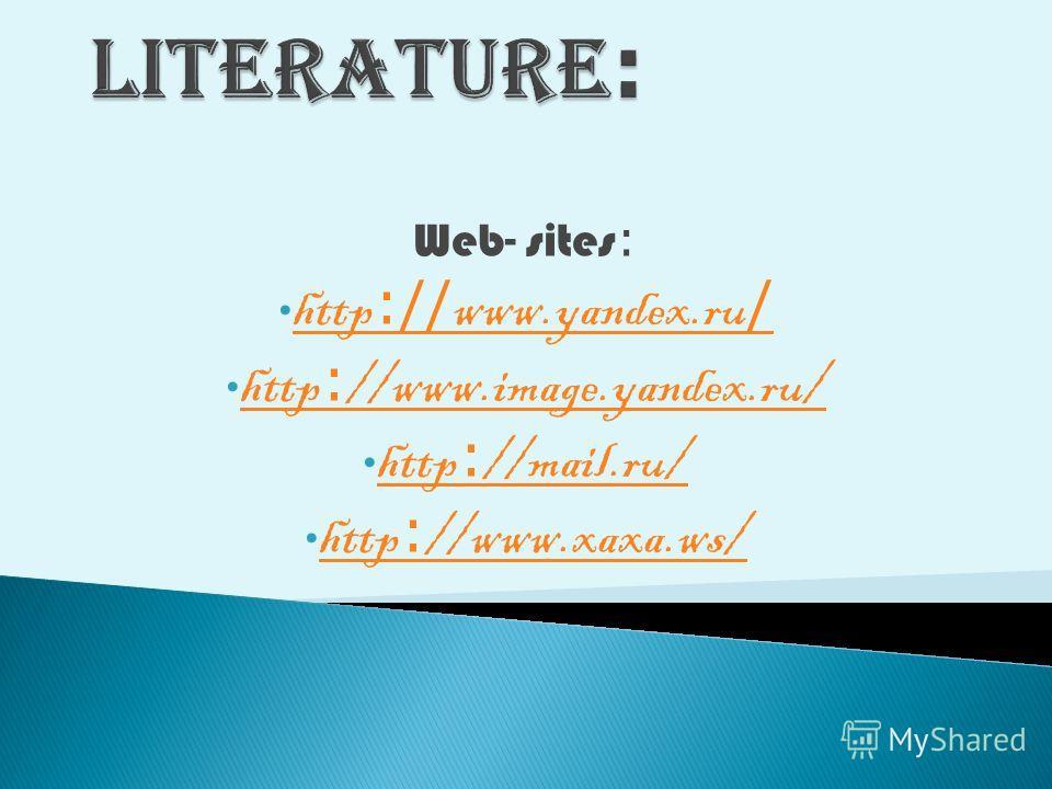 Web- sites : http :// www.yandex.ru / http :// www.yandex.ru / http : //www.image.yandex.ru/ http : //www.image.yandex.ru/ http : //mail.ru/ http : //mail.ru/ http : //www.xaxa.ws/ http : //www.xaxa.ws/