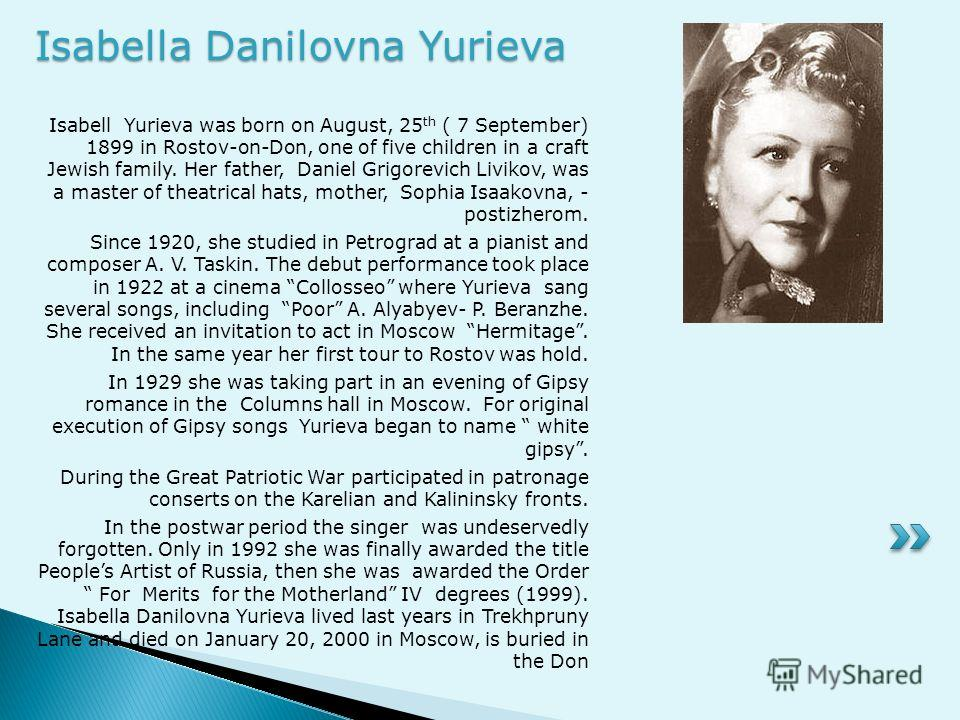Isabell Yurieva was born on August, 25 th ( 7 September) 1899 in Rostov-on-Don, one of five children in a craft Jewish family. Her father, Daniel Grigorevich Livikov, was a master of theatrical hats, mother, Sophia Isaakovna, - postizherom. Since 192