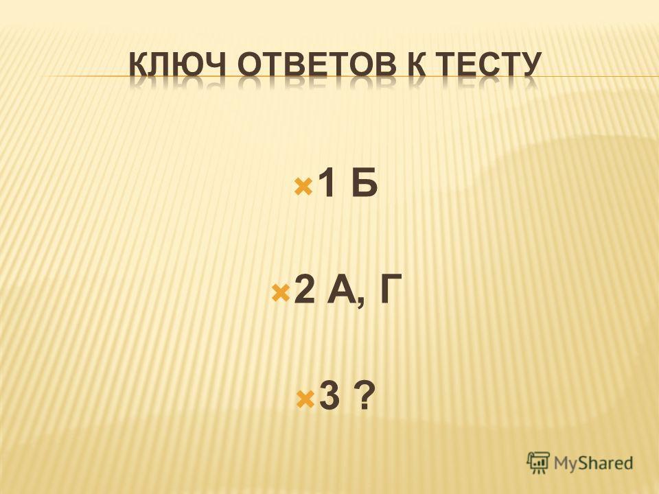 1 Б 2 А, Г 3 ?