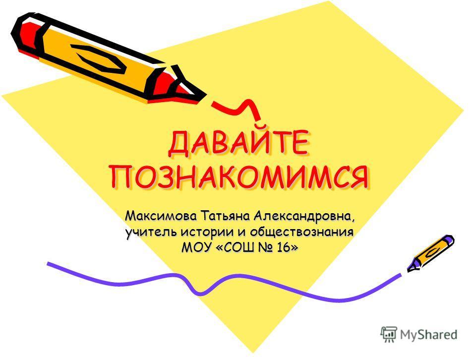 ДАВАЙТЕ ПОЗНАКОМИМСЯ Максимова Татьяна Александровна, учитель истории и обществознания МОУ «СОШ 16»