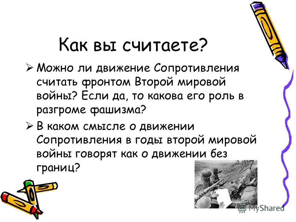Как вы считаете? Можно ли движение Сопротивления считать фронтом Второй мировой войны? Если да, то какова его роль в разгроме фашизма? В каком смысле о движении Сопротивления в годы второй мировой войны говорят как о движении без границ?