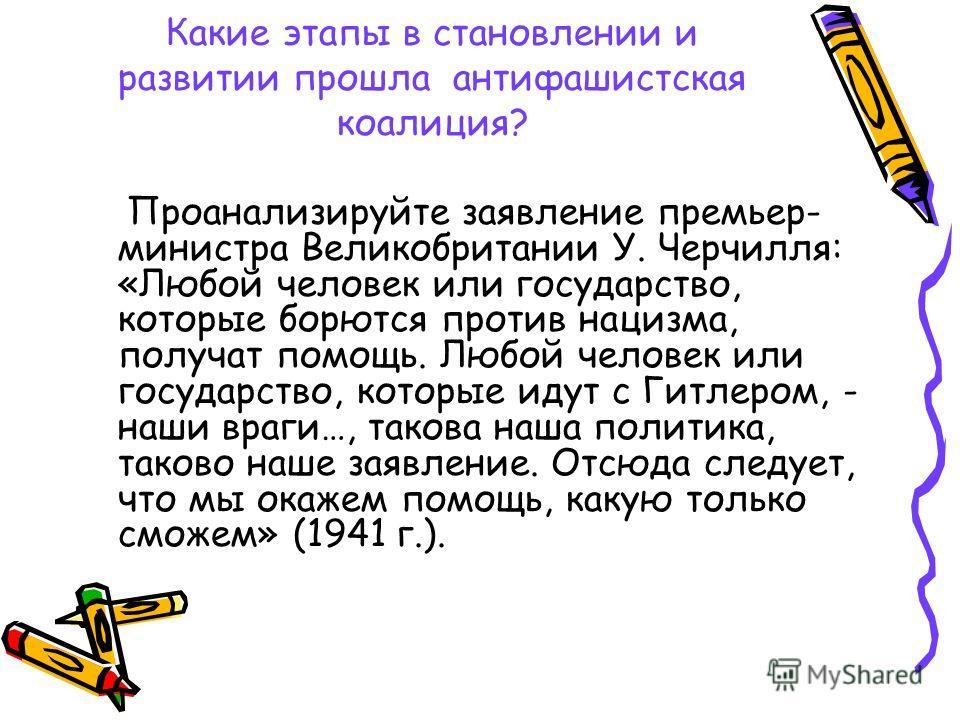 Какие этапы в становлении и развитии прошла антифашистская коалиция? Проанализируйте заявление премьер- министра Великобритании У. Черчилля: «Любой человек или государство, которые борются против нацизма, получат помощь. Любой человек или государство