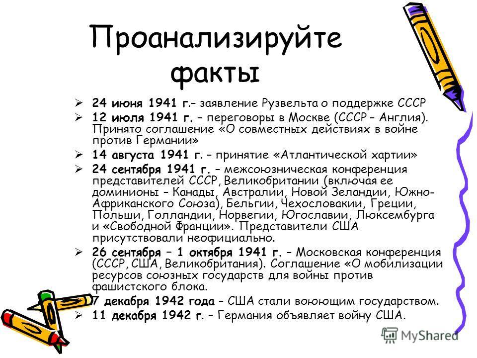 Проанализируйте факты 24 июня 1941 г.– заявление Рузвельта о поддержке СССР 12 июля 1941 г. – переговоры в Москве (СССР – Англия). Принято соглашение «О совместных действиях в войне против Германии» 14 августа 1941 г. – принятие «Атлантической хартии