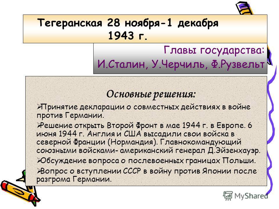 Тегеранская 28 ноября-1 декабря 1943 г. Главы государства: И.Сталин, У.Черчиль, Ф.Рузвельт Основные решения: Принятие декларации о совместных действиях в войне против Германии. Решение открыть Второй Фронт в мае 1944 г. в Европе. 6 июня 1944 г. Англи