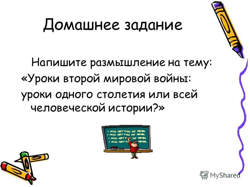 Домашнее задание Напишите размышление на тему: «Уроки второй мировой войны: уроки одного столетия или всей человеческой истории?»