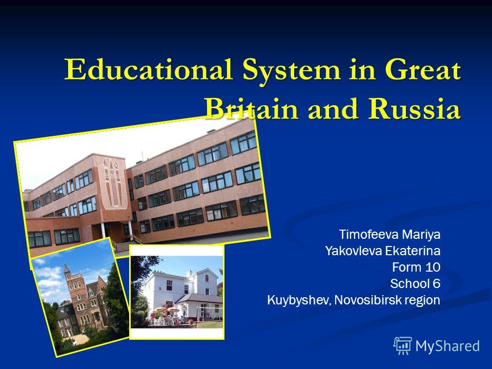 Educational System in Great Britain and Russia Timofeeva Mariya Yakovleva Ekaterina Form 10 School 6 Kuybyshev, Novosibirsk region