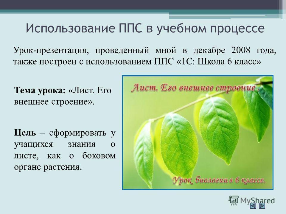 Использование ППС в учебном процессе Урок-презентация, проведенный мной в декабре 2008 года, также построен с использованием ППС «1С: Школа 6 класс» Цель – сформировать у учащихся знания о листе, как о боковом органе растения. Тема урока: «Лист. Его