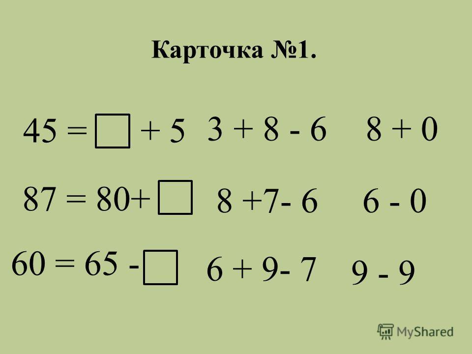 45 = + 5 87 = 80+ 60 = 65 - 3 + 8 - 6 8 + 0 8 +7- 6 6 - 0 6 + 9- 7 9 - 9 Карточка 1.