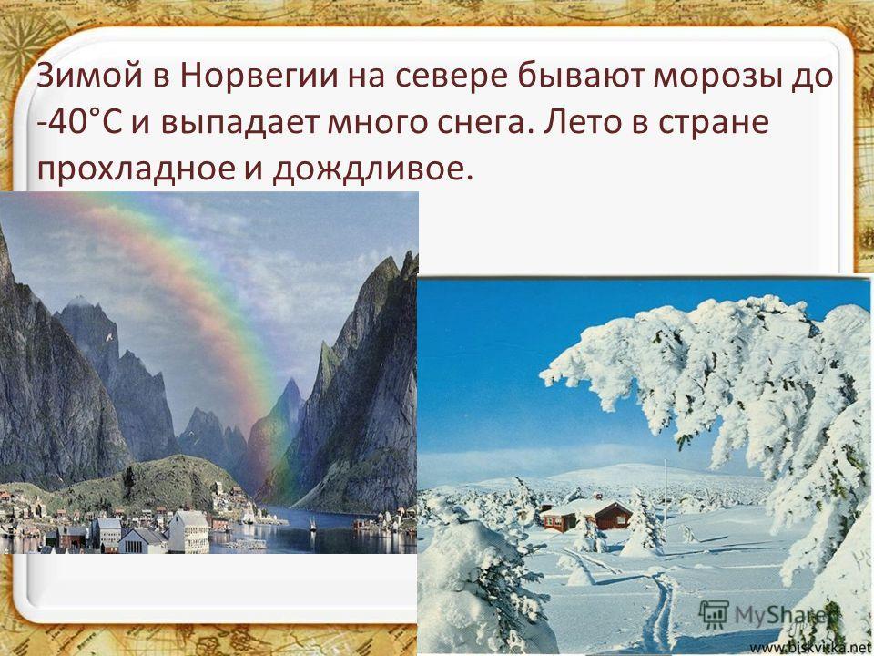 Зимой в Норвегии на севере бывают морозы до -40°С и выпадает много снега. Лето в стране прохладное и дождливое.