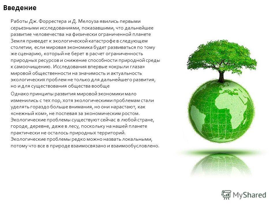 Введение Работы Дж. Форрестера и Д. Мелоуза явились первыми серьезными исследованиями, показавшими, что дальнейшее развитие человечества на физически ограниченной планете Земля приведет к экологической катастрофе в следующем столетии, если мировая эк