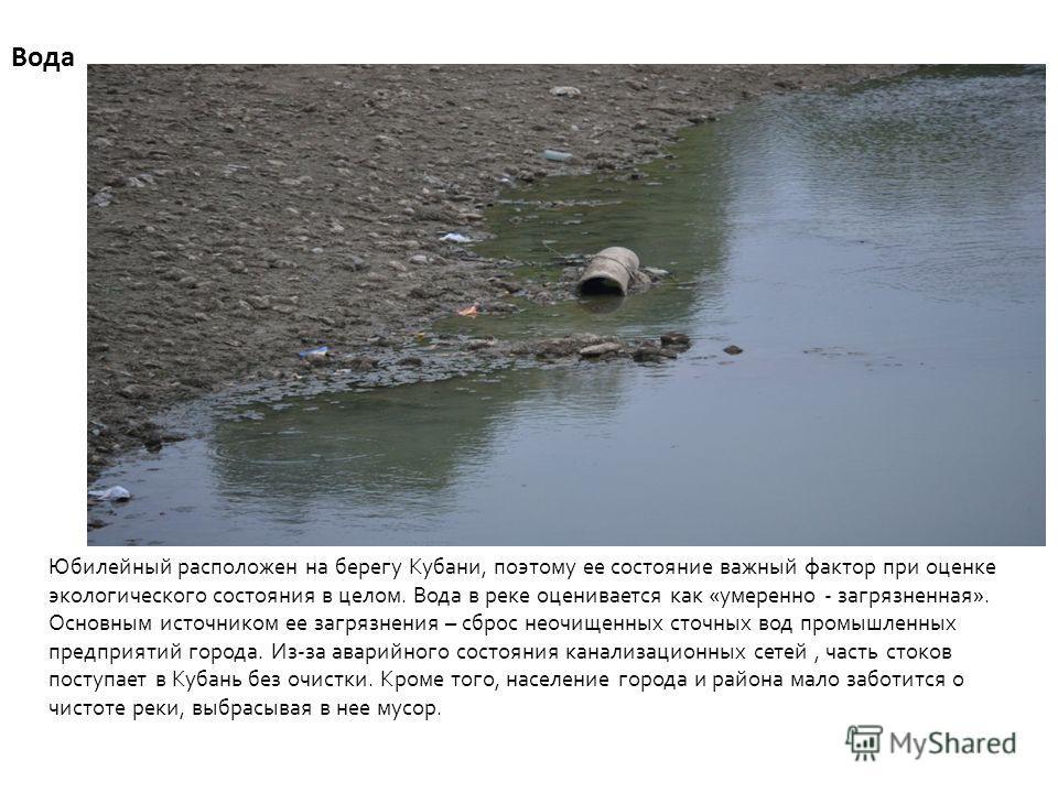 Вода Юбилейный расположен на берегу Кубани, поэтому ее состояние важный фактор при оценке экологического состояния в целом. Вода в реке оценивается как «умеренно - загрязненная». Основным источником ее загрязнения – сброс неочищенных сточных вод пром