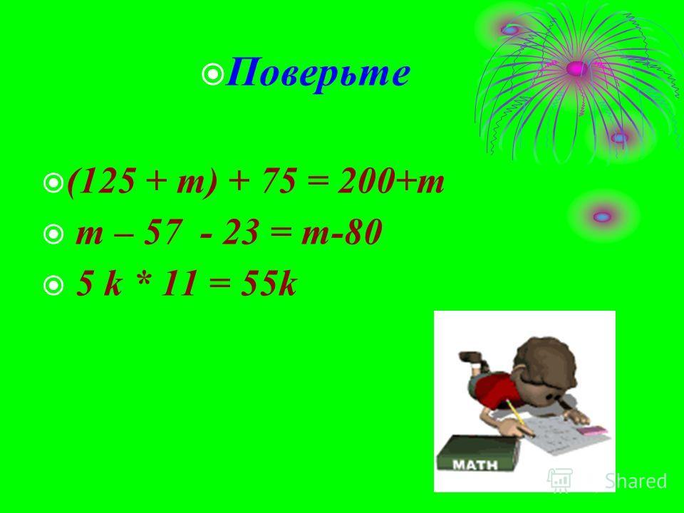 Поверьте (125 + m) + 75 = 200+m m – 57 - 23 = m-80 5 k * 11 = 55k
