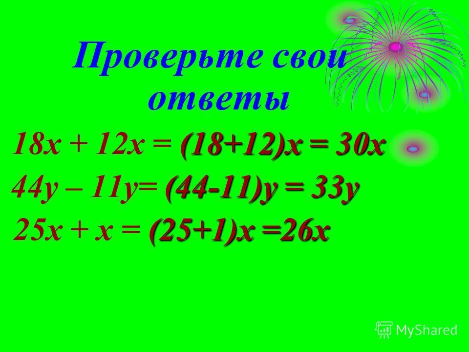 Проверьте свои ответы (18+12)х = 30х 18x + 12x = (18+12)х = 30х (44-11)y = 33y 44y – 11y= (44-11)y = 33y (25+1)x =26x 25x + x = (25+1)x =26x