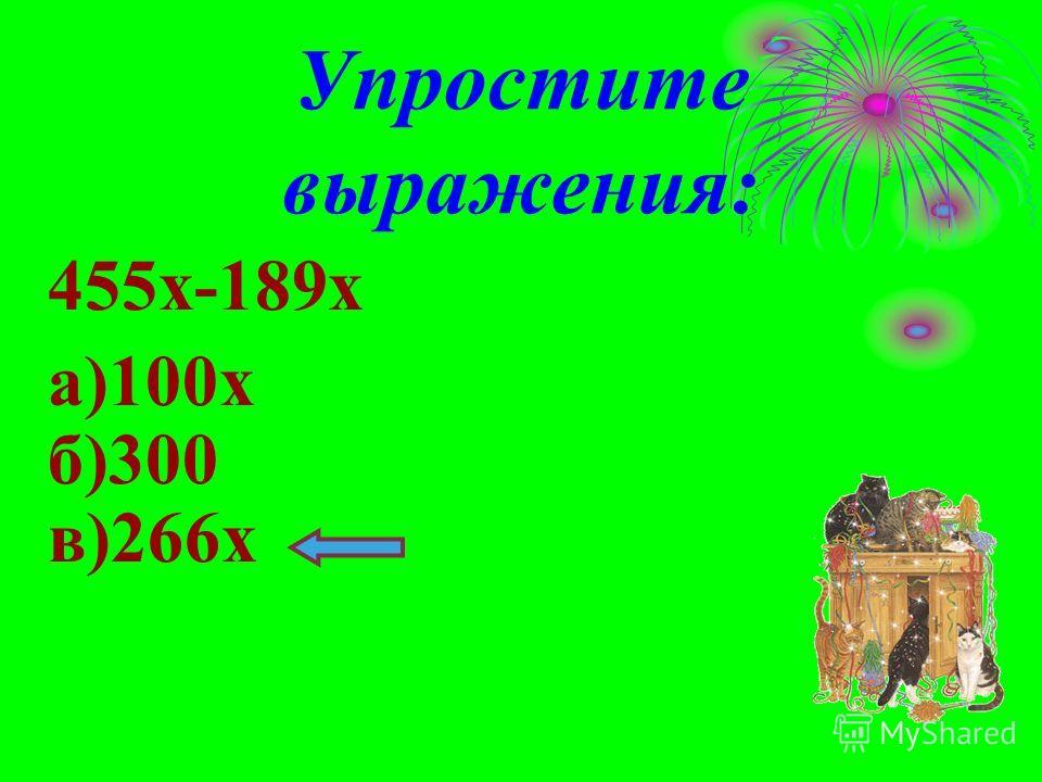Упростите выражения: 455х-189х а)100х б)300 в)266х