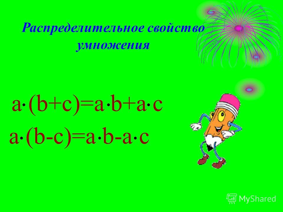 a (b+c)=a b+a c a (b-c)=a b-a c Распределительное свойство умножения