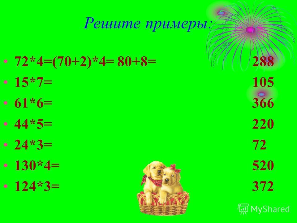 Решите примеры: 72*4=(70+2)*4= 80+8= 15*7= 61*6= 44*5= 24*3= 130*4= 124*3= 288 105 366 220 72 520 372