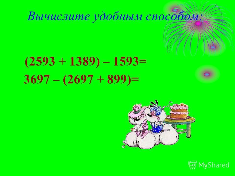 (2593 + 1389) – 1593= 3697 – (2697 + 899)= Вычислите удобным способом: