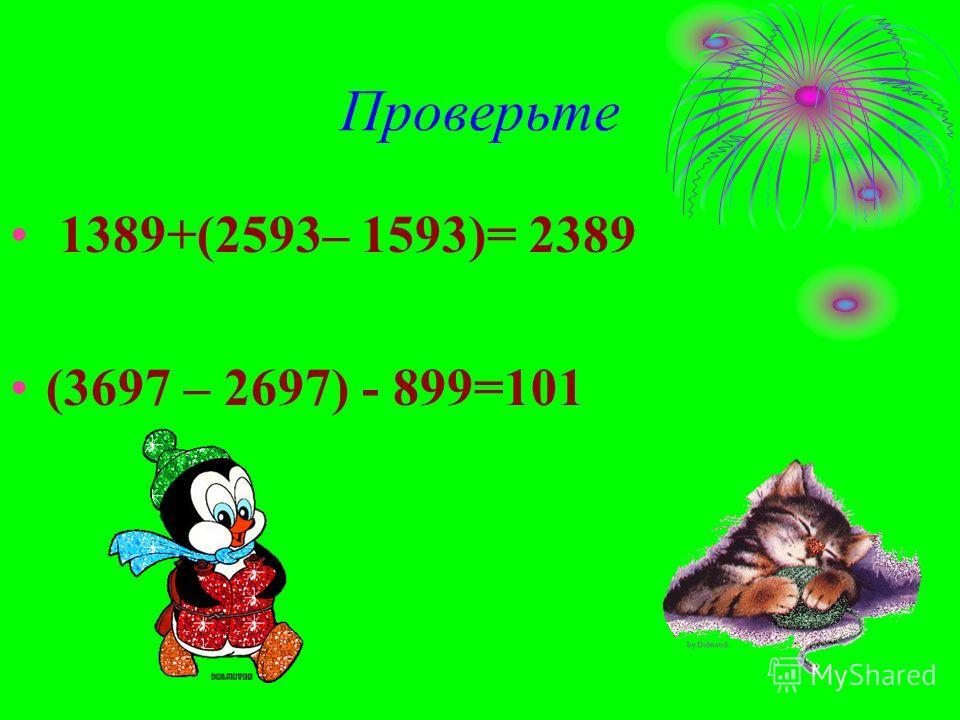 Проверьте 1389+(2593– 1593)= 2389 (3697 – 2697) - 899=101