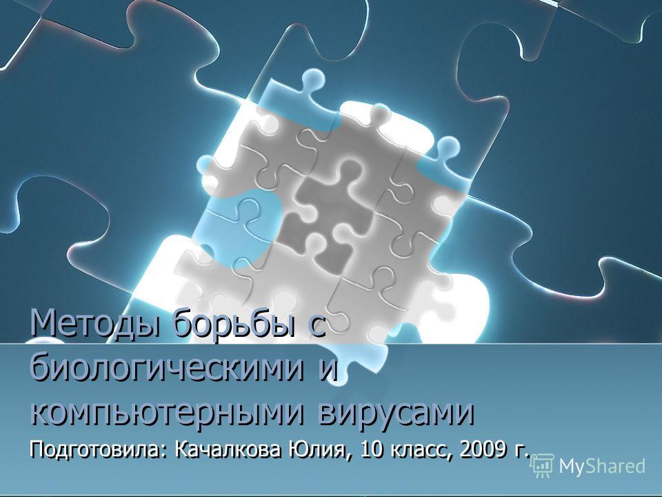 Методы борьбы с биологическими и компьютерными вирусами Подготовила: Качалкова Юлия, 10 класс, 2009 г.