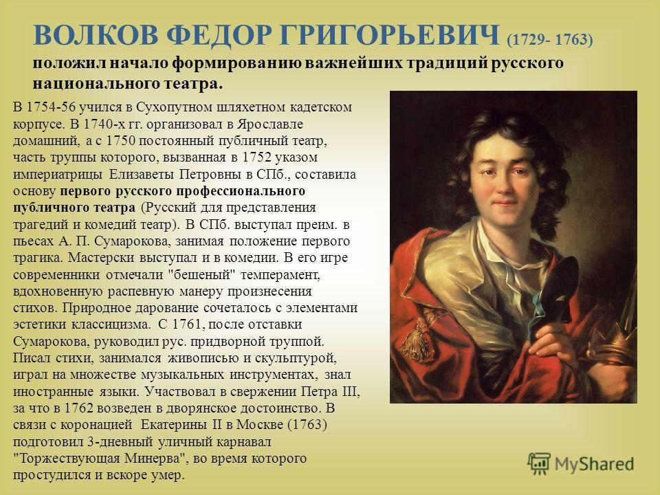 ВОЛКОВ ФЕДОР ГРИГОРЬЕВИЧ (1729- 1763) положил начало формированию важнейших традиций русского национального театра. В 1754-56 учился в Сухопутном шляхетном кадетском корпусе. В 1740-х гг. организовал в Ярославле домашний, а с 1750 постоянный публичны