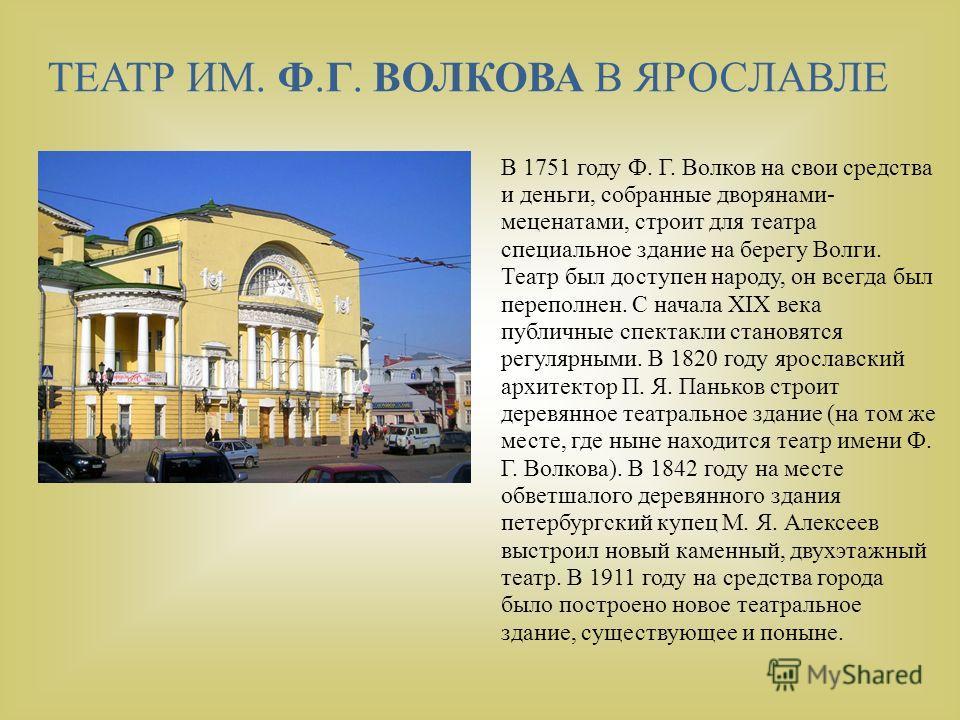 В 1751 году Ф. Г. Волков на свои средства и деньги, собранные дворянами- меценатами, строит для театра специальное здание на берегу Волги. Театр был доступен народу, он всегда был переполнен. С начала XIX века публичные спектакли становятся регулярны