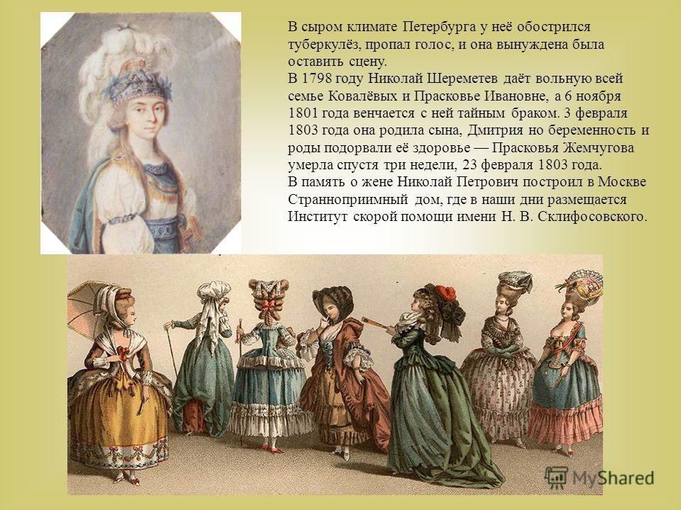 В сыром климате Петербурга у неё обострился туберкулёз, пропал голос, и она вынуждена была оставить сцену. В 1798 году Николай Шереметев даёт вольную всей семье Ковалёвых и Прасковье Ивановне, а 6 ноября 1801 года венчается с ней тайным браком. 3 фев