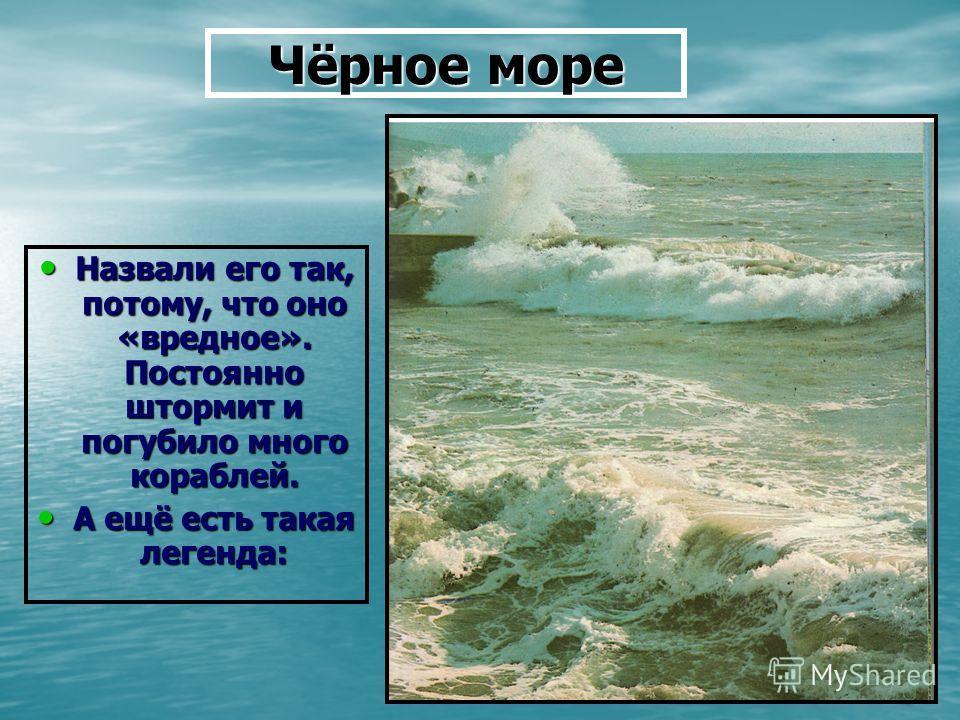 Чёрное море Назвали его так, потому, что оно «вредное». Постоянно штормит и погубило много кораблей. Назвали его так, потому, что оно «вредное». Постоянно штормит и погубило много кораблей. А ещё есть такая легенда: А ещё есть такая легенда:
