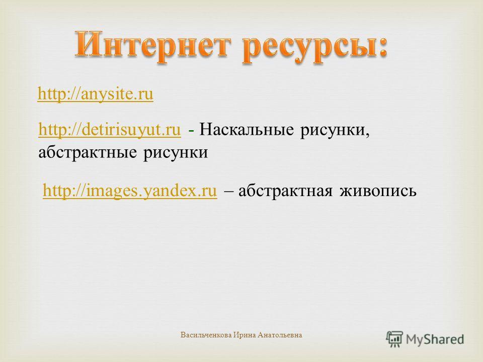 http://anysite.ru http://detirisuyut.ruhttp://detirisuyut.ru - Наскальные рисунки, абстрактные рисунки http://images.yandex.ruhttp://images.yandex.ru – абстрактная живопись Васильченкова Ирина Анатольевна