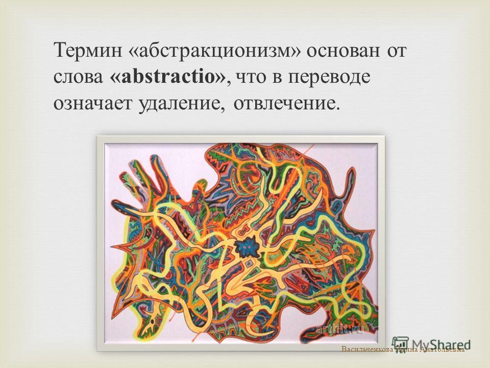 Термин «абстракционизм» основан от слова «abstractio», что в переводе означает удаление, отвлечение. Васильченкова Ирина Анатольевна