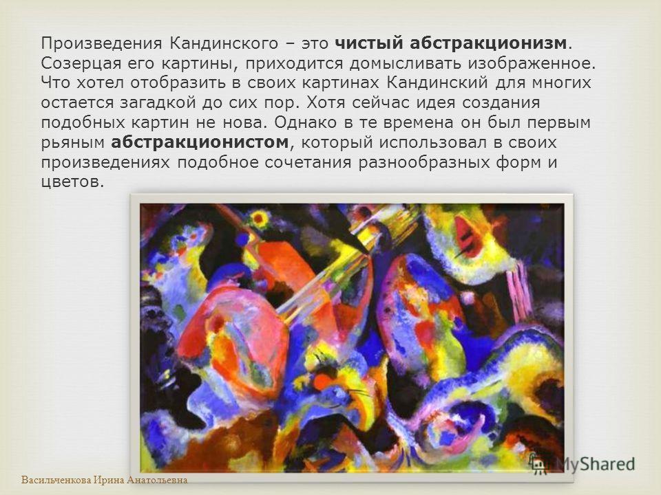 Произведения Кандинского – это чистый абстракционизм. Созерцая его картины, приходится домысливать изображенное. Что хотел отобразить в своих картинах Кандинский для многих остается загадкой до сих пор. Хотя сейчас идея создания подобных картин не но