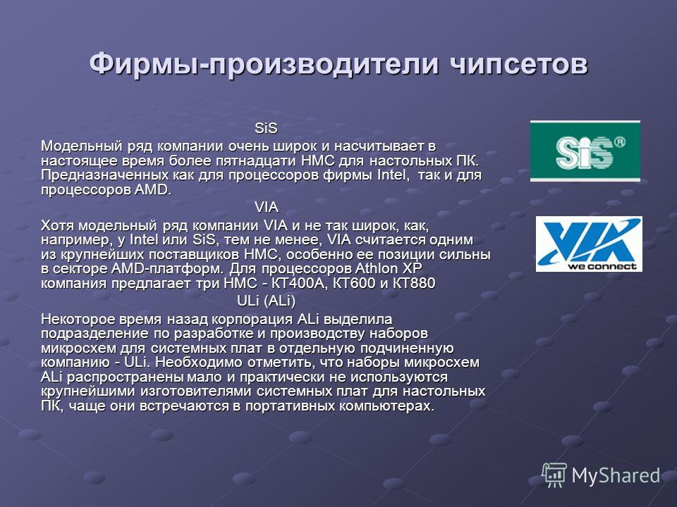 Фирмы-производители чипсетов SiS Модельный ряд компании очень широк и насчитывает в настоящее время более пятнадцати НМС для настольных ПК. Предназначенных как для процессоров фирмы Intel, так и для процессоров AMD. VIA Хотя модельный ряд компании VI
