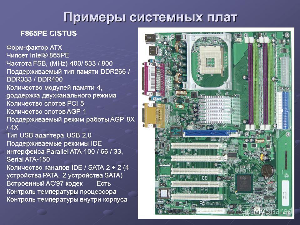 Примеры системных плат Форм-фактор ATX Чипсет Intel® 865PE Частота FSB, (MHz) 400/ 533 / 800 Поддерживаемый тип памяти DDR266 / DDR333 / DDR400 Количество модулей памяти 4, gоддержка двухканального режима Количество слотов PCI 5 Количество слотов AGP