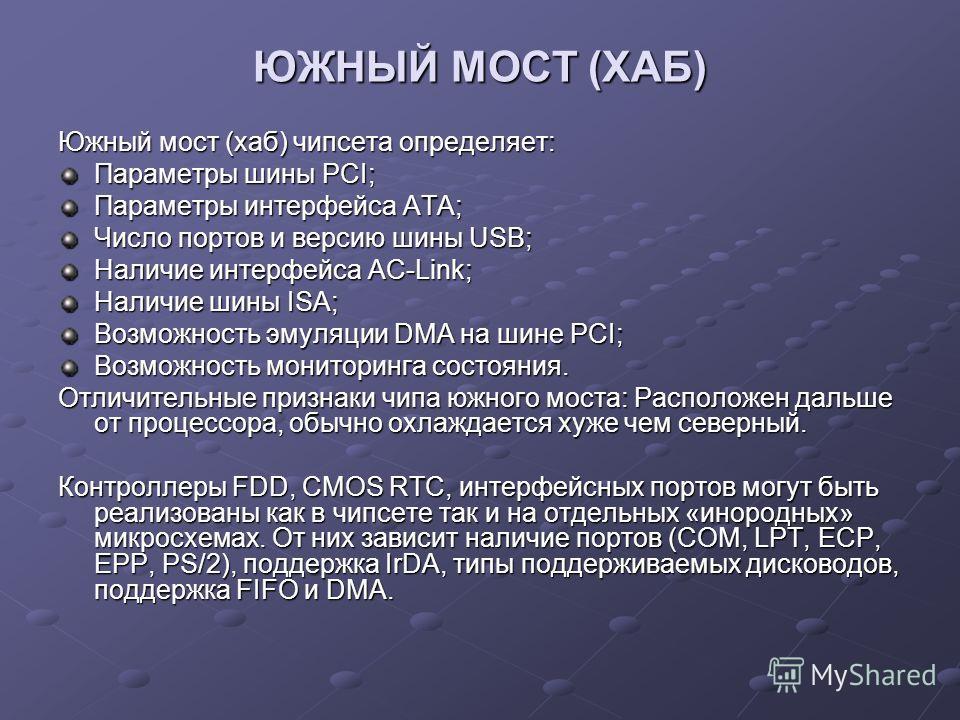ЮЖНЫЙ МОСТ (ХАБ) Южный мост (хаб) чипсета определяет: Параметры шины PCI; Параметры интерфейса ATA; Число портов и версию шины USB; Наличие интерфейса AC-Link; Наличие шины ISA; Возможность эмуляции DMA на шине PCI; Возможность мониторинга состояния.