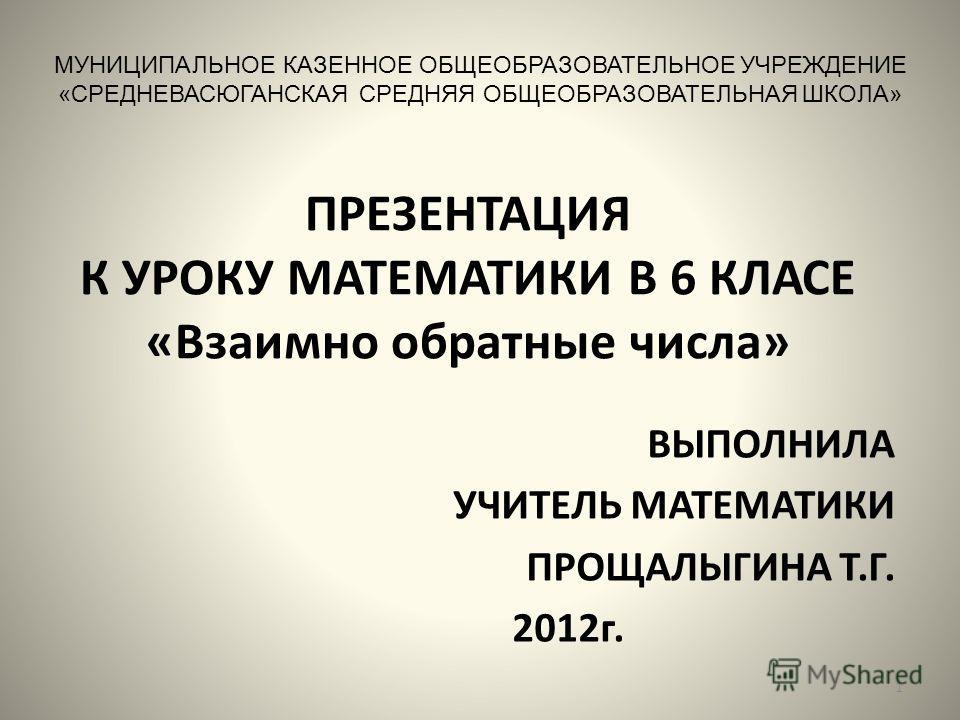 ПРЕЗЕНТАЦИЯ К УРОКУ МАТЕМАТИКИ В 6 КЛАСЕ «Взаимно обратные числа» ВЫПОЛНИЛА УЧИТЕЛЬ МАТЕМАТИКИ ПРОЩАЛЫГИНА Т.Г. 2012г. МУНИЦИПАЛЬНОЕ КАЗЕННОЕ ОБЩЕОБРАЗОВАТЕЛЬНОЕ УЧРЕЖДЕНИЕ «СРЕДНЕВАСЮГАНСКАЯ СРЕДНЯЯ ОБЩЕОБРАЗОВАТЕЛЬНАЯ ШКОЛА» 1
