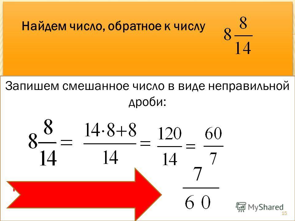 Пишем:, а обратное к нему Найдем число, обратное к числу Запишем смешанное число в виде неправильной дроби: К этому числу обратное 15