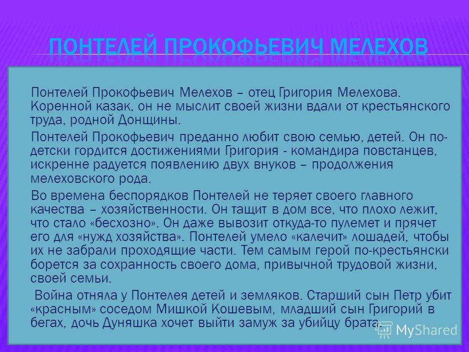 Понтелей Прокофьевич Мелехов – отец Григория Мелехова. Коренной казак, он не мыслит своей жизни вдали от крестьянского труда, родной Донщины. Понтелей Прокофьевич преданно любит свою семью, детей. Он по- детски гордится достижениями Григория - команд